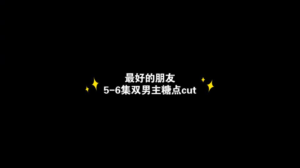 【最好的朋友】5-6集双男主糖点cut,邵年林肖原地在一起吧!徐新驰真的不是本色出演幼稚园小学鸡吗?