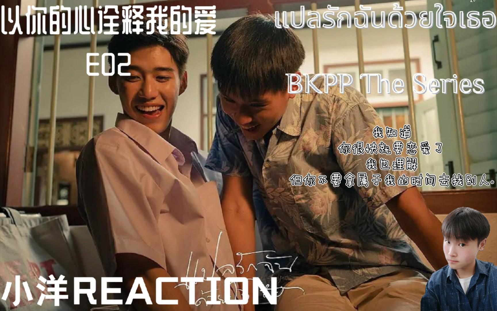 【小洋REACTION】E02 以你的心诠释我的爱REACTION 我知道 你很快就要恋爱了 我也理解 但你不要拿属于我的时间去找别人.德,你确定这是朋友关系?